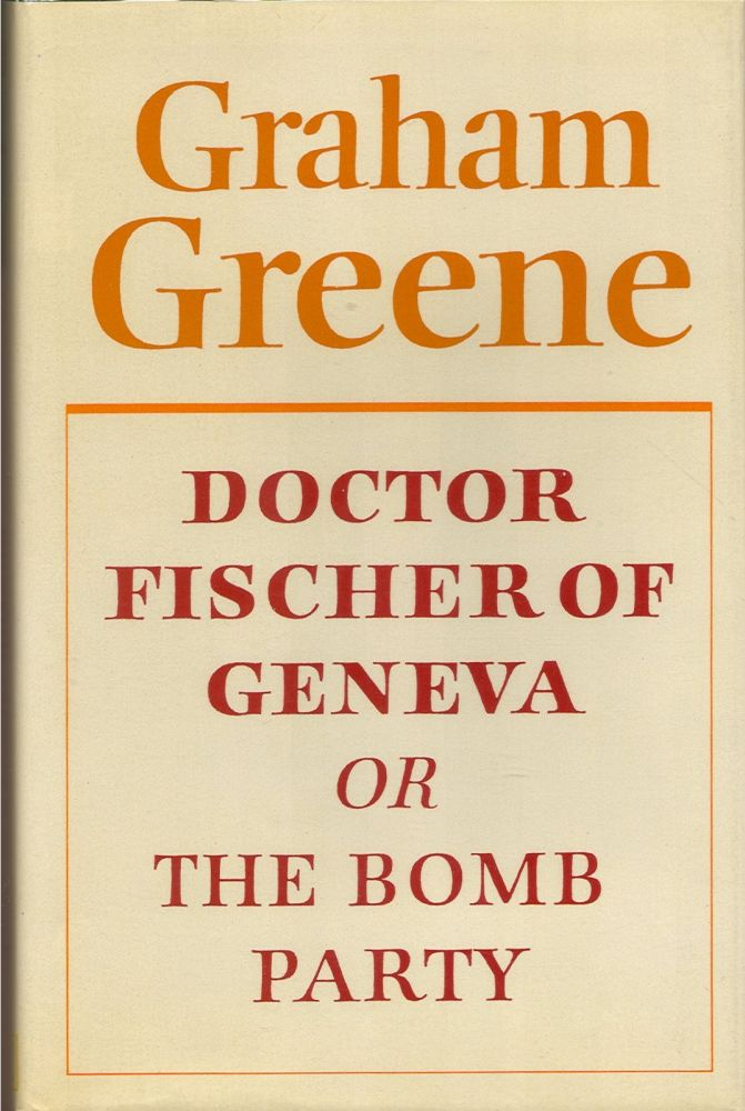 DOCTOR FISCHER OF GENEVA: Or, THE BOMB PARTY. Graham Greene.
