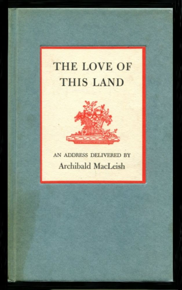 THE LOVE OF THIS LAND: An Address Delivered by Archibald MacLeish. Archibald MacLeish.