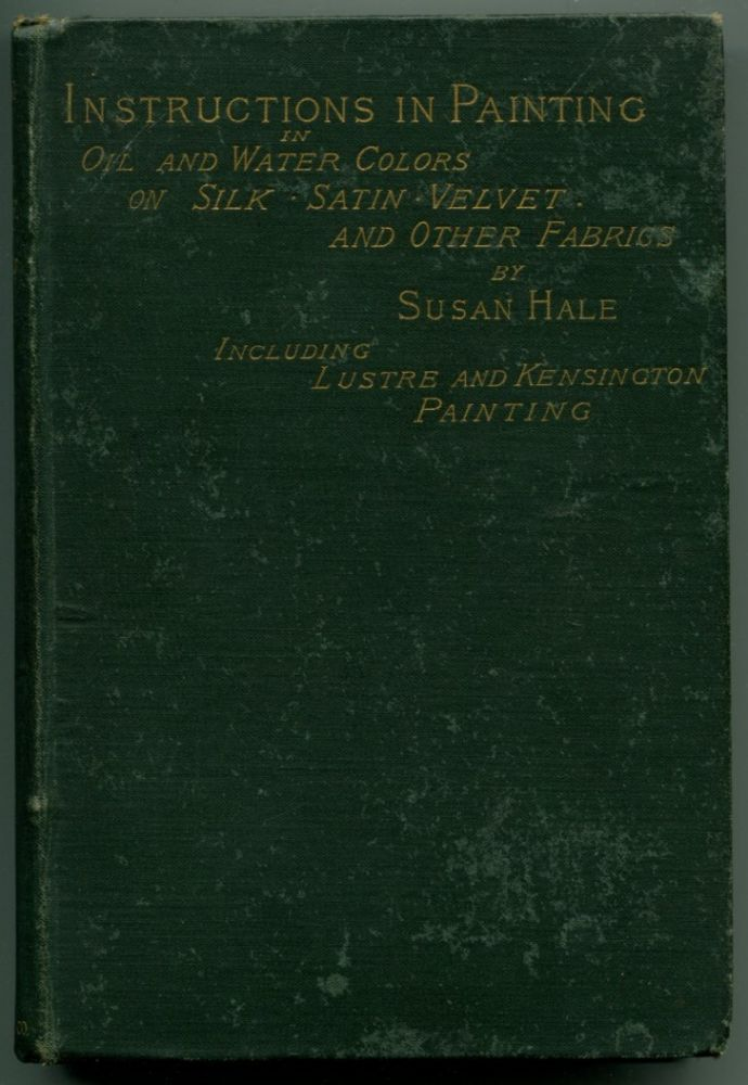 SELF-INSTRUCTIVE LESSONS IN PAINTING WITH OIL AND WATER-COLORS: On Silk, Satin, Velvet and Other Fabrics. Susan Hale.