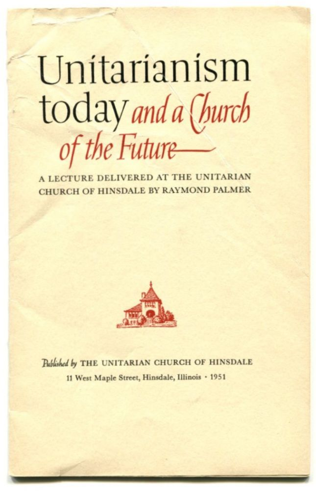 UNITARIANISM TODAY AND A CHURCH OF THE FUTURE: A Lecture Delivered at the Unitarian Church of Hinsdale. Raymond Palmer.