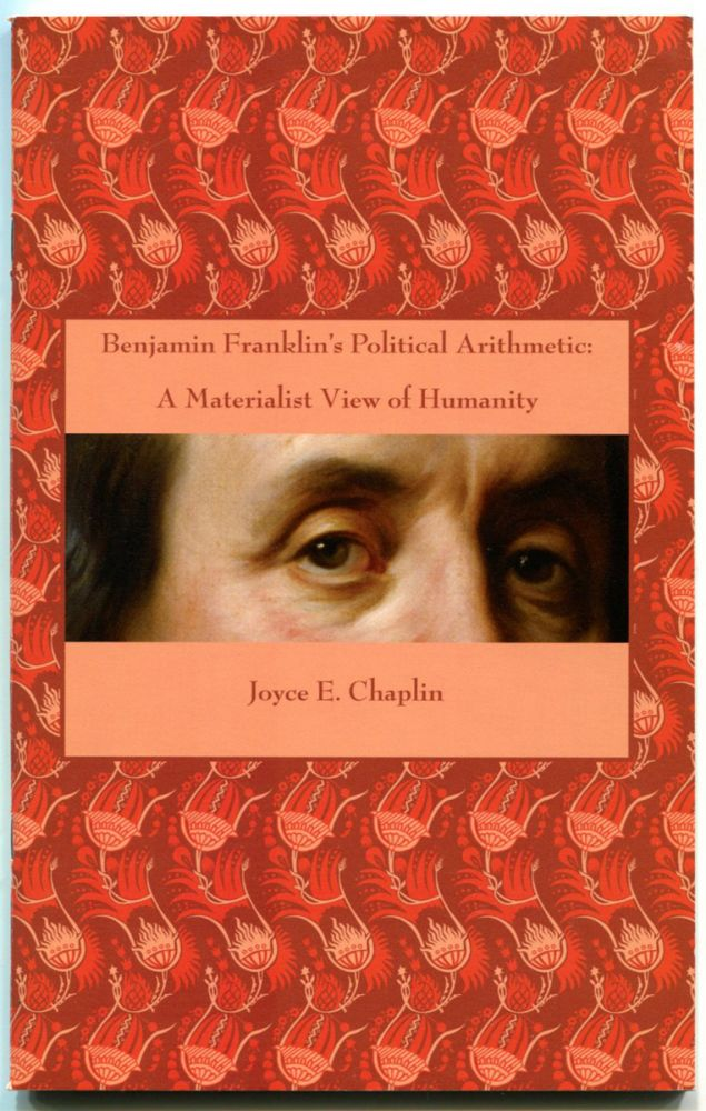 BENJAMIN FRANKLIN'S POLITICAL ARITHMETIC: A Materialist View of Humanity. Benjamin Franklin, by Joyce E. Chaplin.