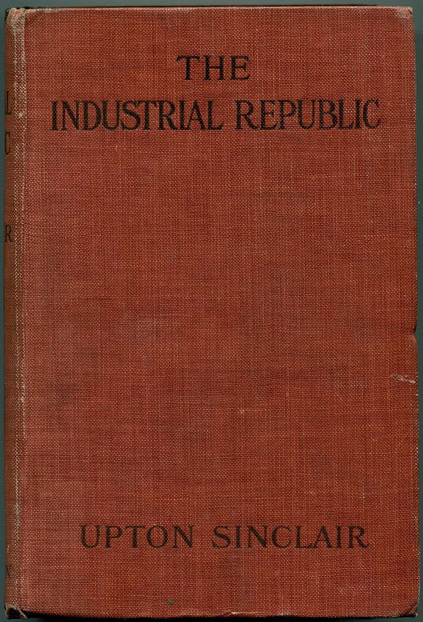 THE INDUSTRIAL REPUBLIC: A Study of the America of Ten Years Hence. Upton Sinclair.