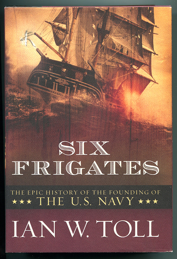 SIX FRIGATES: The Epic History of the Founding of the U.S. Navy. Ian W. Toll.
