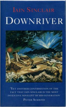 DOWNRIVER: (Or, The Vessels of Wrath) A Narrative in Twelve Tales. Iain Sinclair.