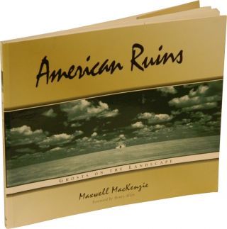 AMERICAN RUINS: Ghosts on the Landscape. Maxwell MacKenzie.