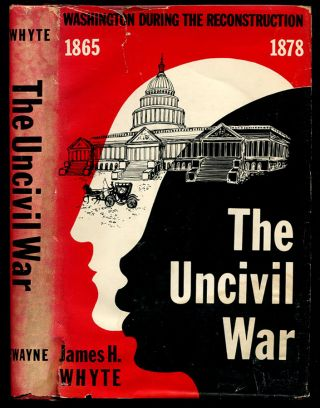 THE UNCIVIL WAR.: Washington During the Reconstruction 1865-1878.