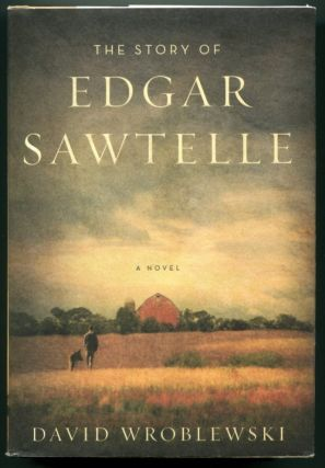 THE STORY OF EDGAR SAWTELLE: A Novel. David Wroblewski.