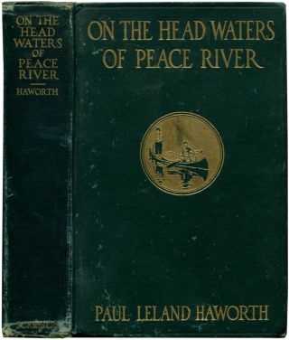 ON THE HEADWATERS OF PEACE RIVER: A Narrative of a Thousand-mile Canoe Trip to a Little-Known Range of the Canadian Rockies. Paul Leland Haworth.