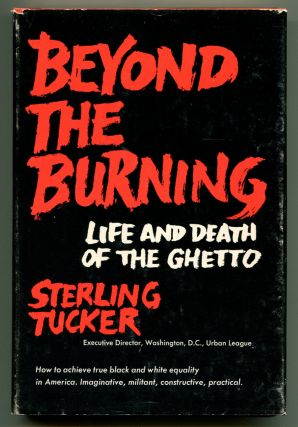 BEYOND THE BURNING: Life and Death of the Ghetto. Sterling Tucker