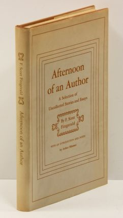 AFTERNOON OF AN AUTHOR: A Selection of Uncollected Stories and Essays. F. Scott Fitzgerald