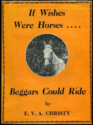 IF WISHES WERE HORSES ---BEGGARS COULD RIDE. E. V. A. Christy