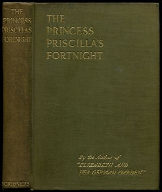 "THE PRINCESS PRISCILLA'S FORTNIGHT: By the Author of ""Elizabeth and Her German Garden."" Elizabeth Russell, aka Elizabeth Von Arnim."