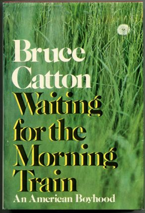 WAITING FOR THE MORNING TRAIN: An American Boyhood. Bruce Catton.