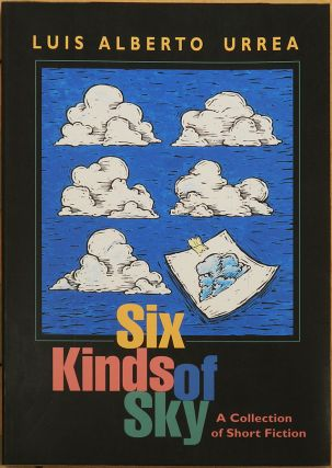 SIX KINDS OF SKY: A Collection of Short Fiction. Luis Alberto Urrea