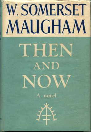 THEN AND NOW: A Novel. W. Somerset Maugham