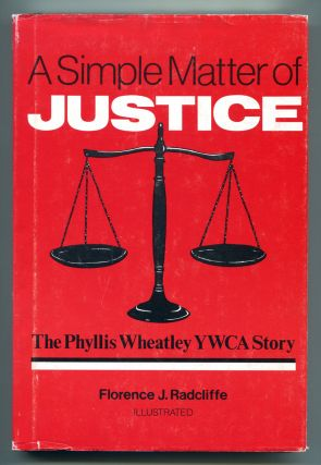 A SIMPLE MATTER OF JUSTICE: The Phyllis Wheatley YWCA Story. Florence J. Radcliffe